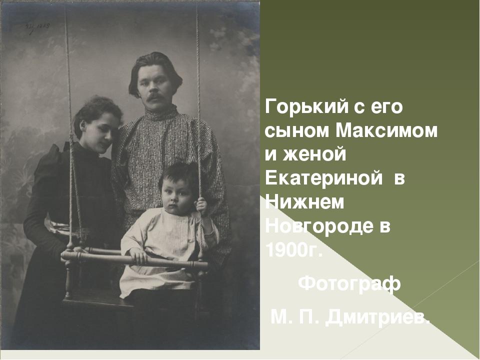 Горький с его сыном Максимом и женой Екатериной в Нижнем Новгороде в 1900г....