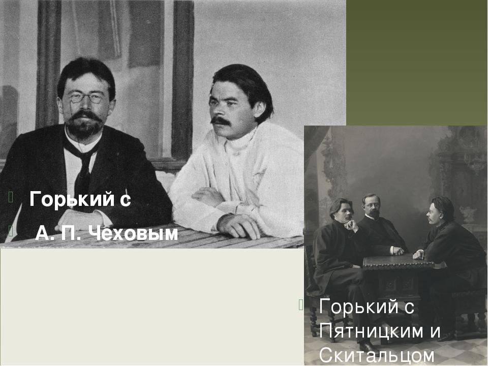 Горький с А. П. Чеховым Горький с Пятницким и Скитальцом