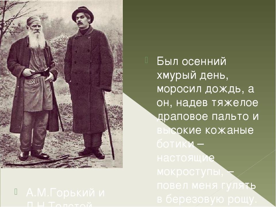 А.М.Горький иЛ.Н.Толстой., 1900 г. Был осенний хмурый день, моросил дождь,...