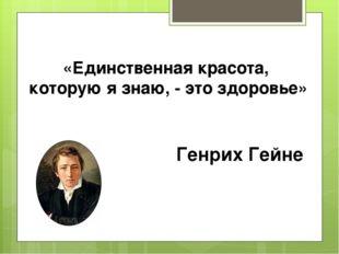 «Единственная красота, которую я знаю, - это здоровье» Генрих Гейне