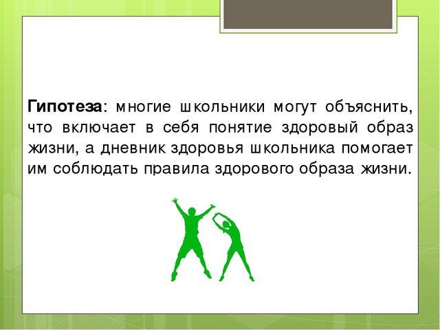 Гипотеза: многие школьники могут объяснить, что включает в себя понятие здоро...