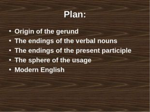 Plan: Origin of the gerund The endings of the verbal nouns The endings of the