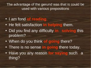 The advantage of the gerund was that is could be used with various prepositio
