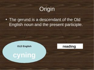 Origin The gerund is a descendant of the Old English noun and the present par