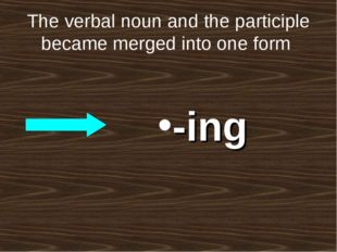 The verbal noun and the participle became merged into one form -ing