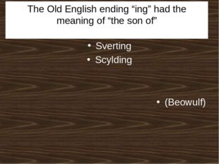 "The Old English ending ""ing"" had the meaning of ""the son of"" Sverting Scyldin"