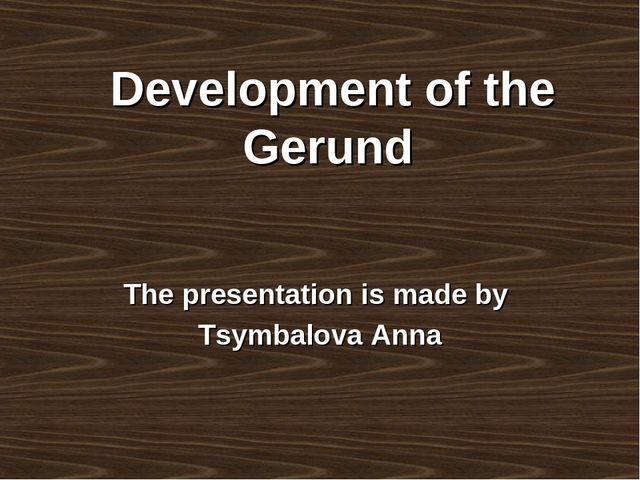 Development of the Gerund The presentation is made by Tsymbalova Anna