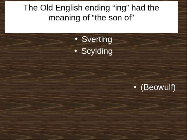 "The Old English ending ""ing"" had the meaning of ""the son of"" Sverting Scyldin..."