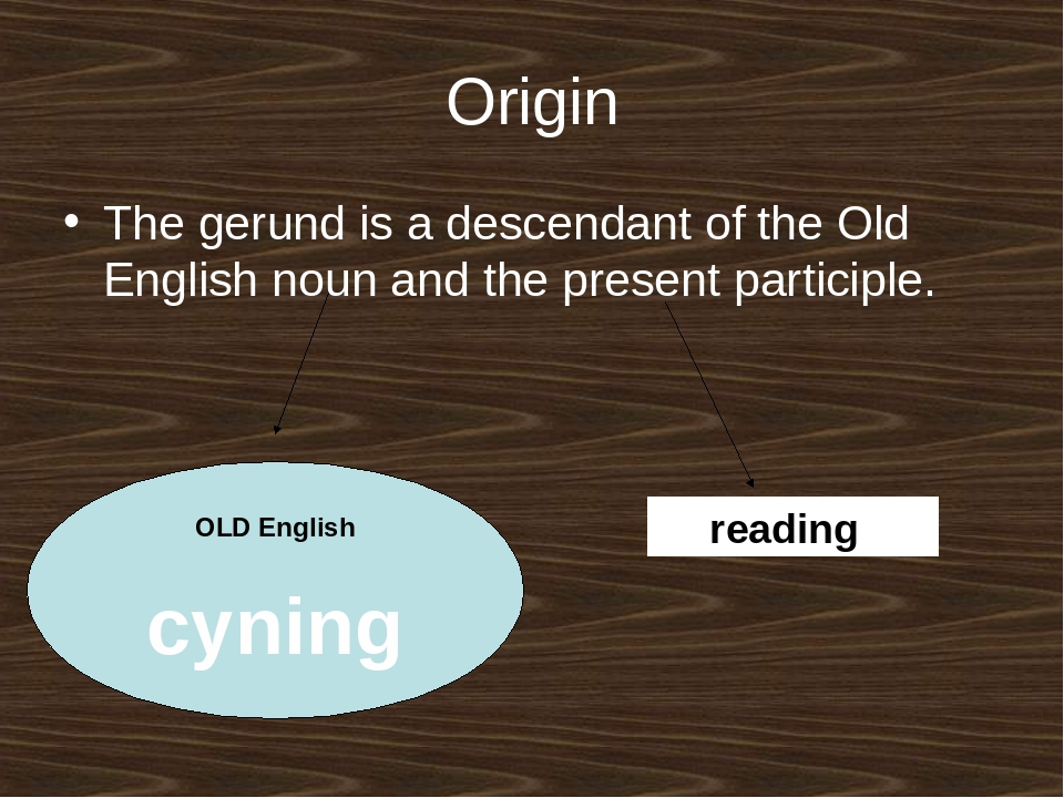 Origin The gerund is a descendant of the Old English noun and the present par...