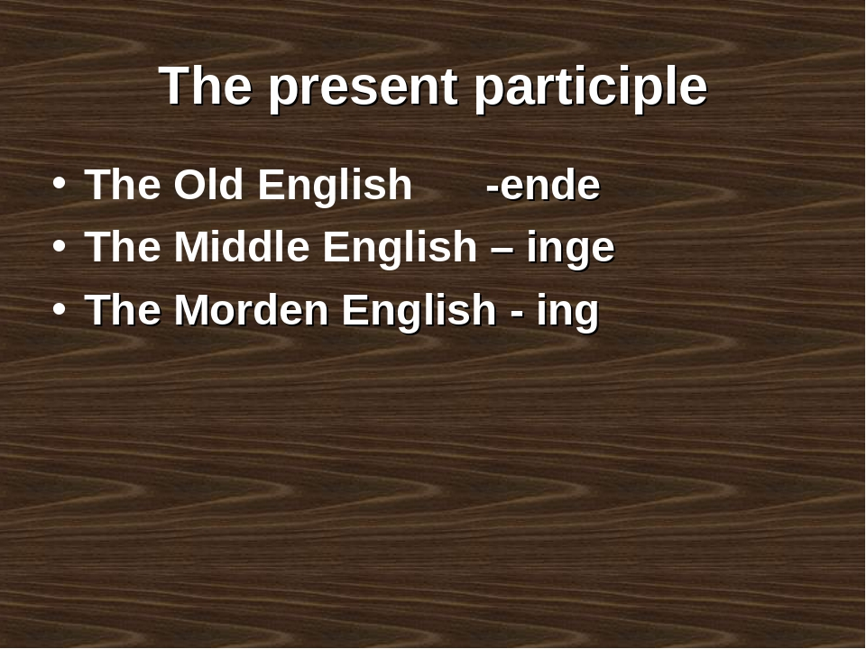 The present participle The Old English -ende The Middle English – inge The Mo...