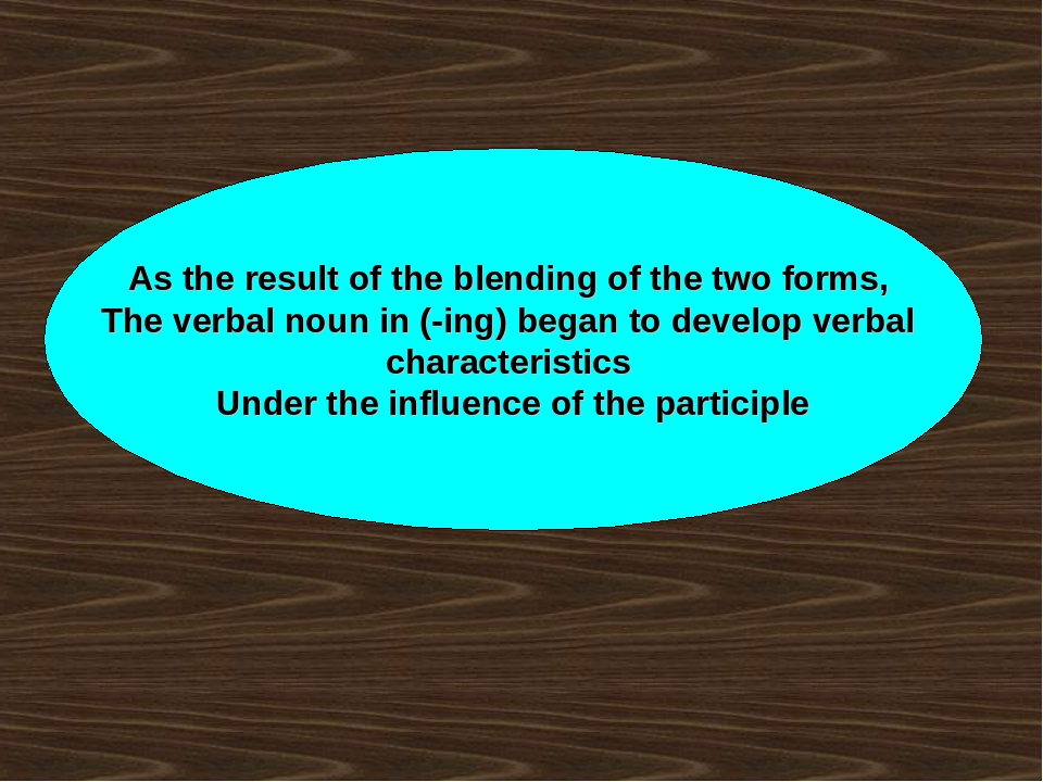 As the result of the blending of the two forms, The verbal noun in (-ing) beg...