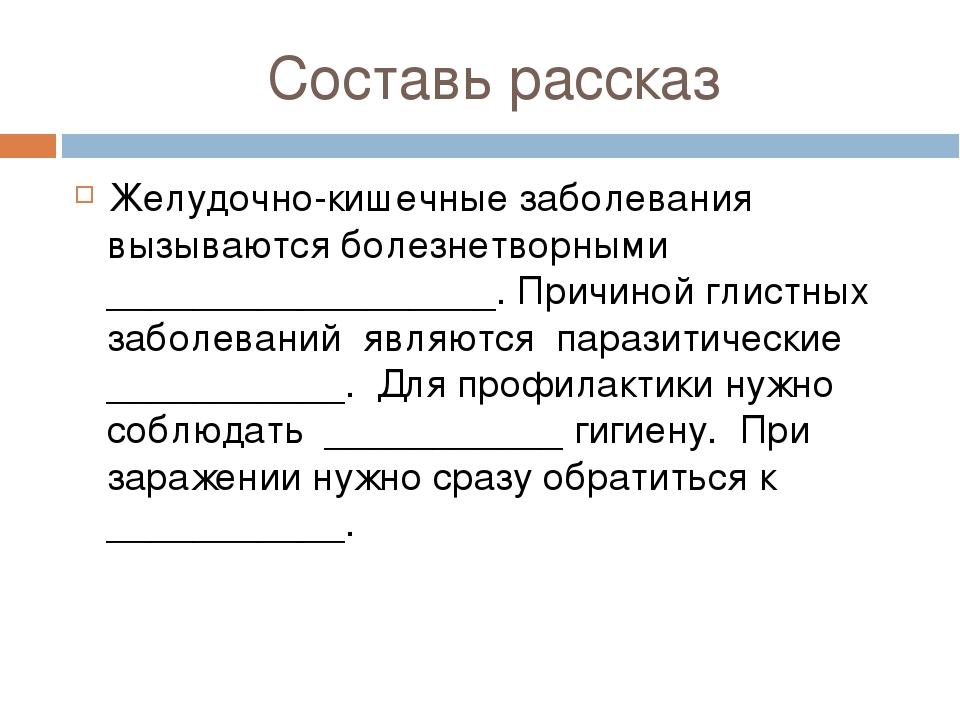 Составь рассказ Желудочно-кишечные заболевания вызываются болезнетворными ___...