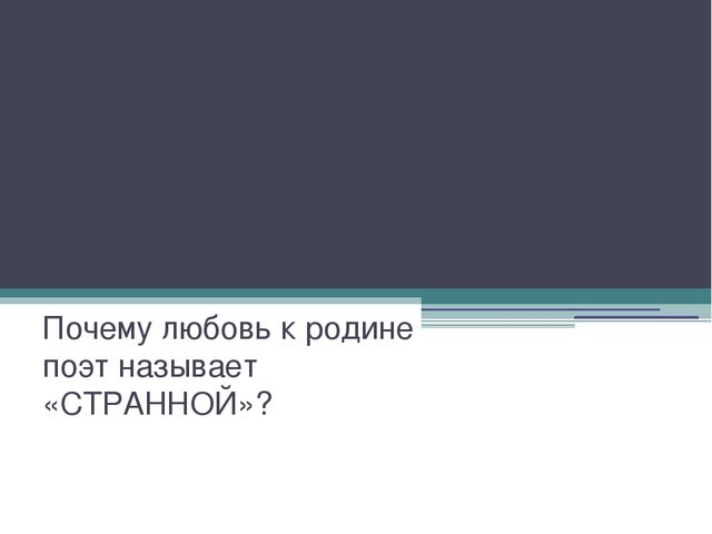 М.Ю.Лермонтов «Родина» Почему любовь к родине поэт называет «СТРАННОЙ»?