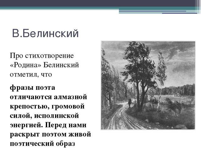 В.Белинский Про стихотворение «Родина» Белинский отметил, что фразы поэта отл...