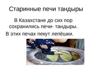 Старинные печи тандыры В Казахстане до сих пор сохранились печи- тандыры. В э