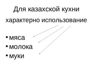 Для казахской кухни характерно использование мяса молока муки