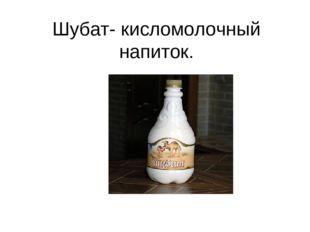 Шубат- кисломолочный напиток.