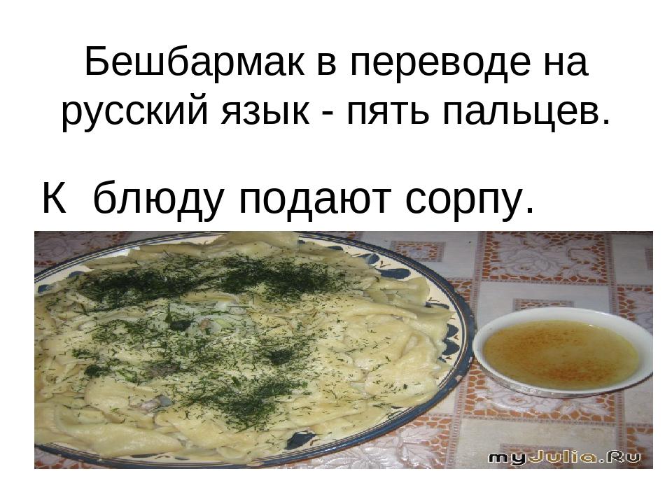 Бешбармак в переводе на русский язык - пять пальцев. К блюду подают сорпу.