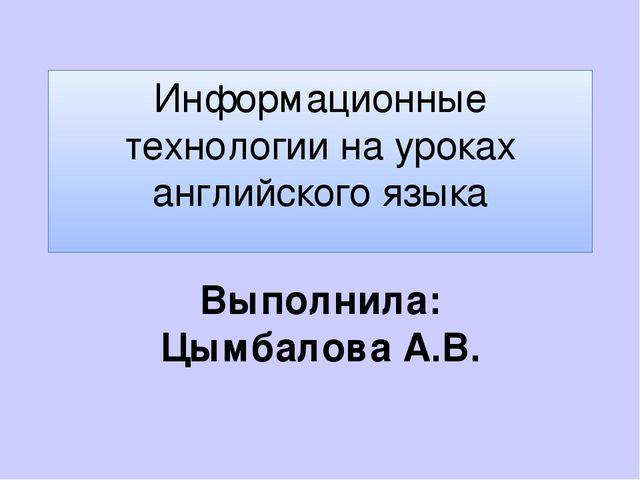 Информационные технологии на уроках английского языка Выполнила: Цымбалова А.В.
