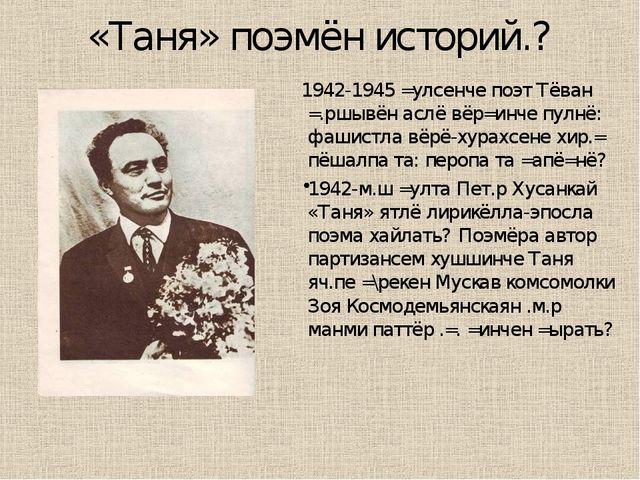 «Таня» поэмён историй.? 1942-1945 =улсенче поэт Тёван =.ршывён аслё вёр=инче...