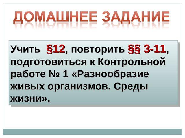Учить §12, повторить §§ 3-11, подготовиться к Контрольной работе № 1 «Разнооб...
