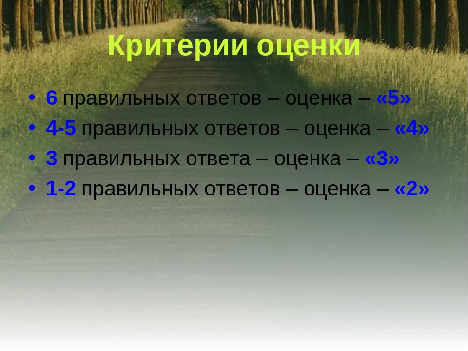 Критерии оценки 6 правильных ответов – оценка – «5» 4-5 правильных ответов –...