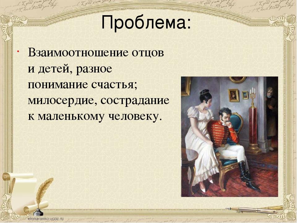 Проблема: Взаимоотношение отцов и детей, разное понимание счастья; милосердие...