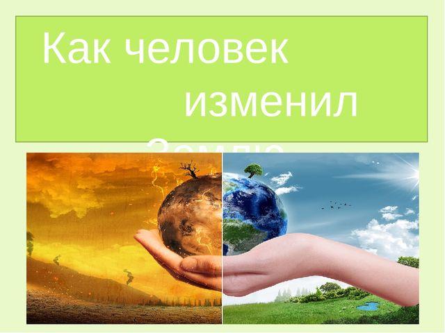 Как человек изменил природу доклад 5543