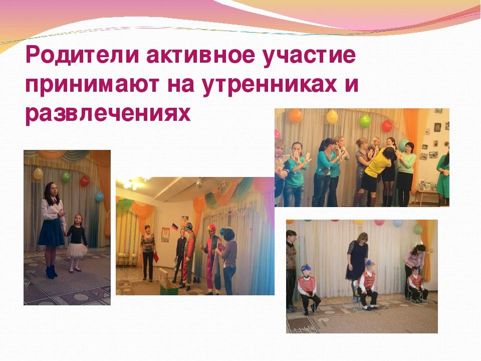 Родители активное участие принимают на утренниках и развлечениях