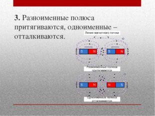3. Разноименные полюса притягиваются, одноименные – отталкиваются.