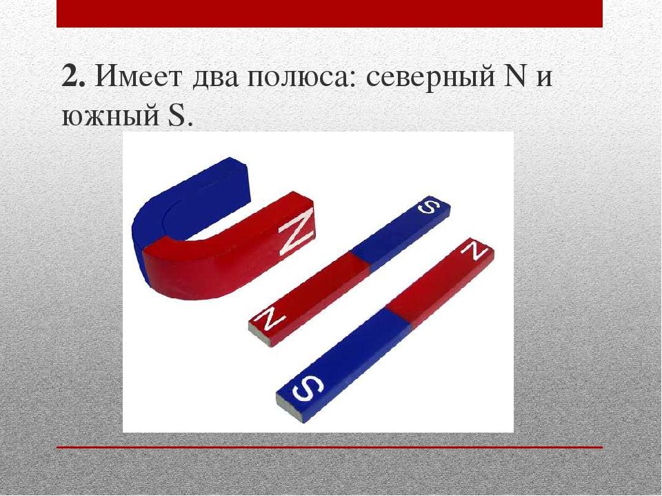 2. Имеет два полюса: северный N и южный S.
