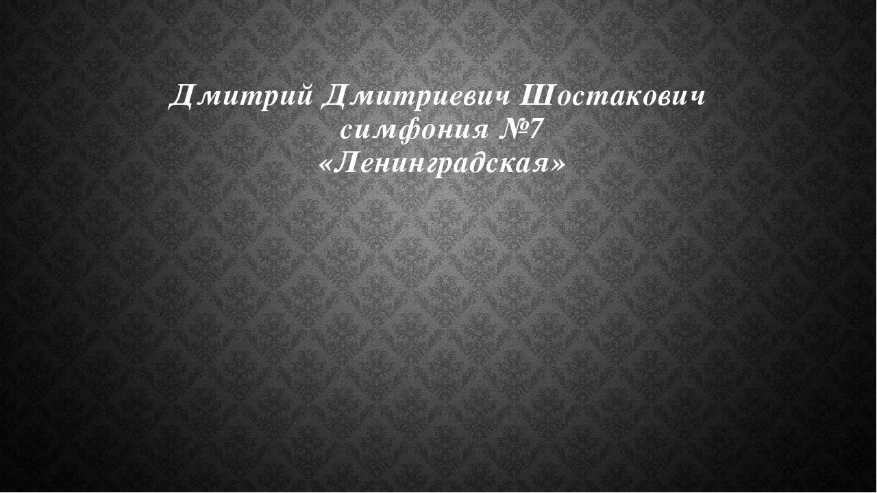 Дмитрий Дмитриевич Шостакович симфония №7 «Ленинградская»