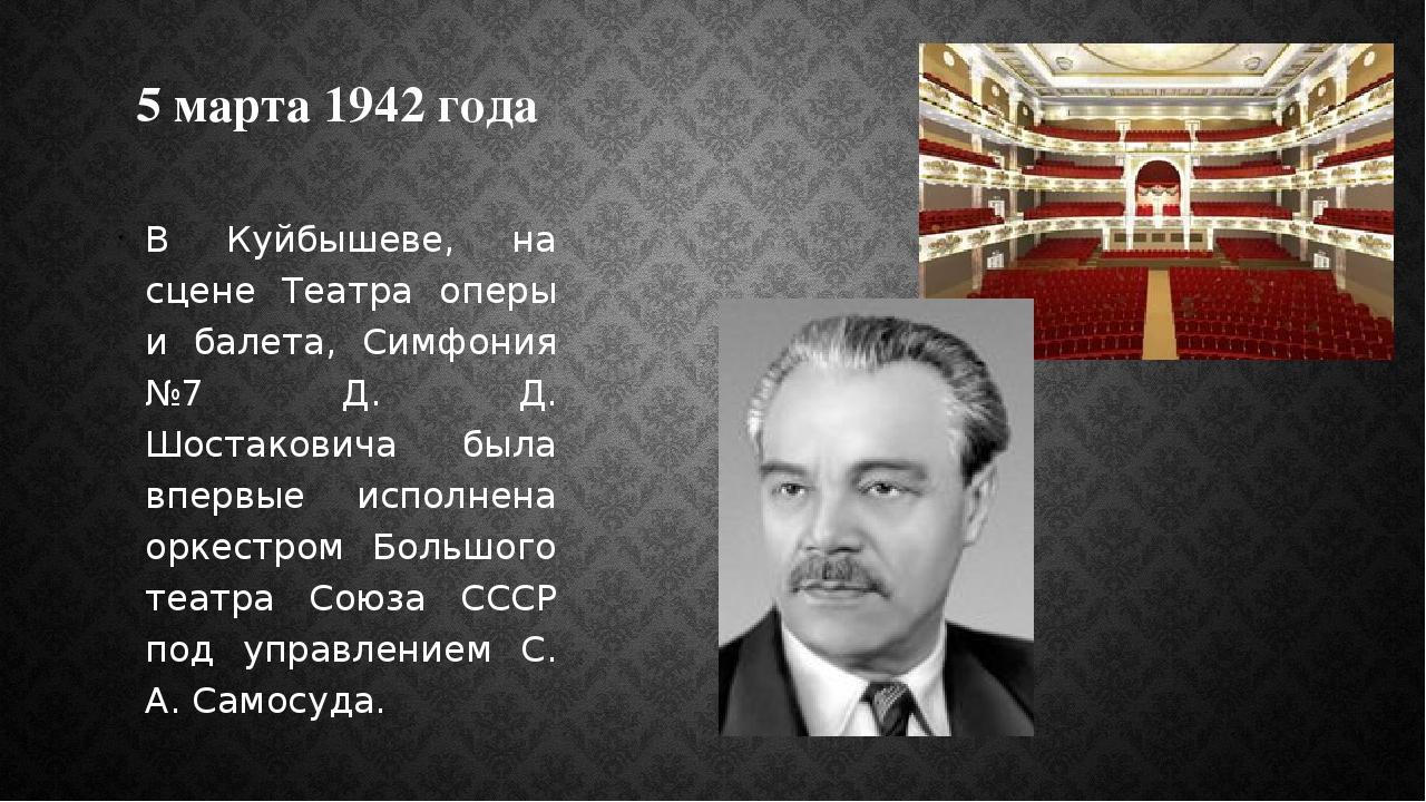 5 марта 1942 года В Куйбышеве, на сцене Театра оперы и балета, Симфония №7 Д....