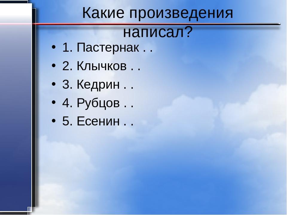 Какие произведения написал? 1. Пастернак . . 2. Клычков . . 3. Кедрин . . 4....