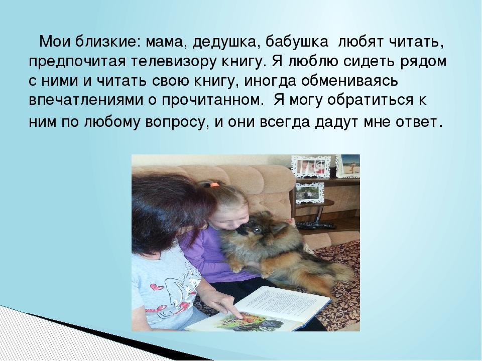 Мои близкие: мама, дедушка, бабушка любят читать, предпочитая телевизору кн...