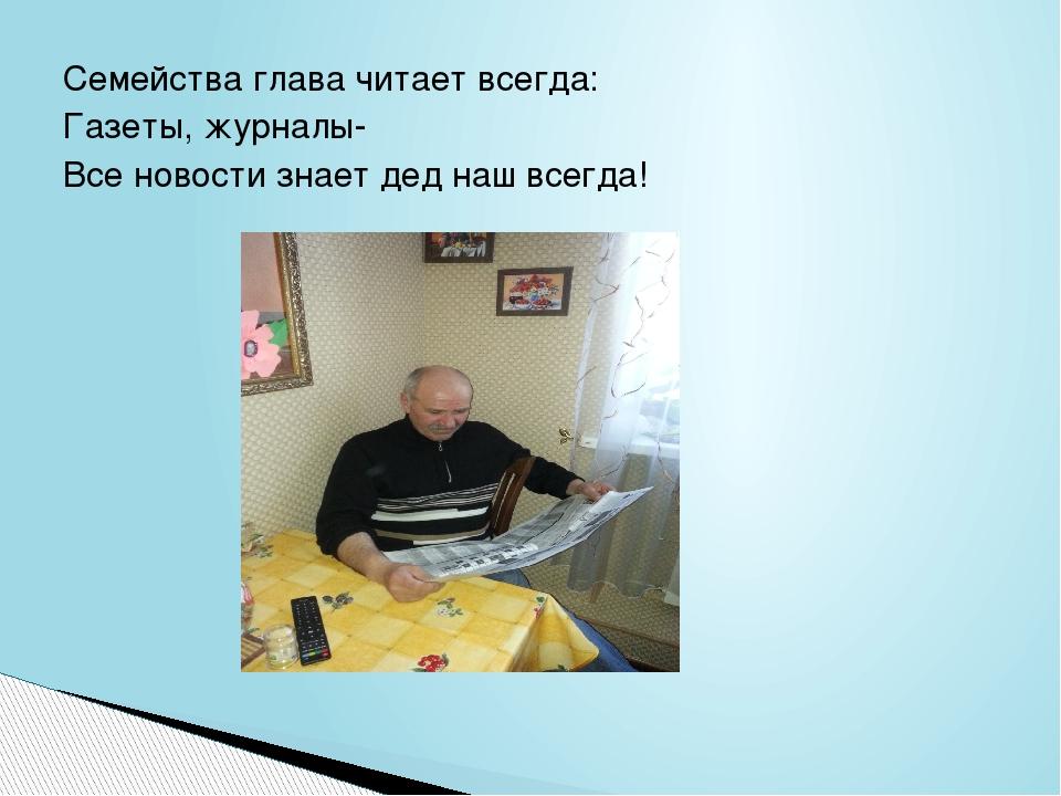 Семейства глава читает всегда: Газеты, журналы- Все новости знает дед наш все...
