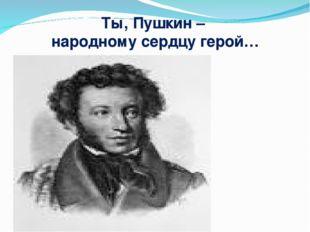 Ты, Пушкин – народному сердцу герой…