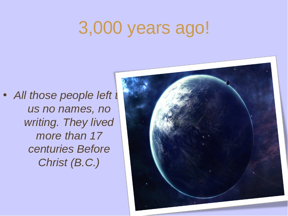 3,000 years ago! All those people left to us no names, no writing. They lived...