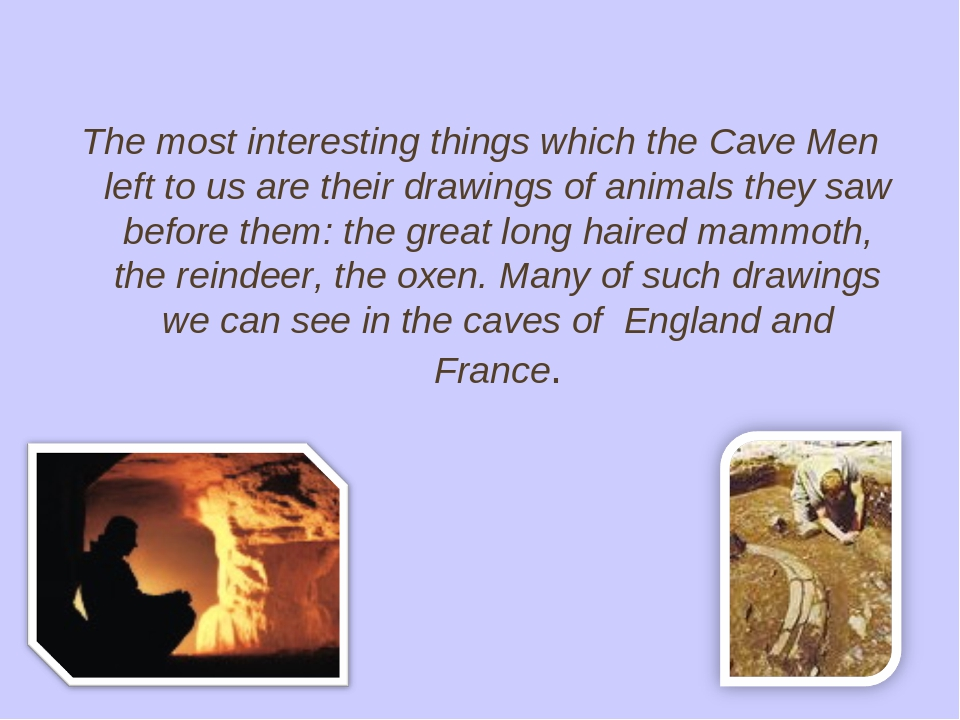 The most interesting things which the Cave Men left to us are their drawings...
