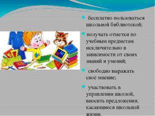 бесплатно пользоваться школьной библиотекой; получать отметки по учебным пре