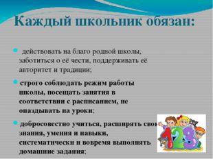 Каждый школьник обязан: действовать на благо родной школы, заботиться о её ч