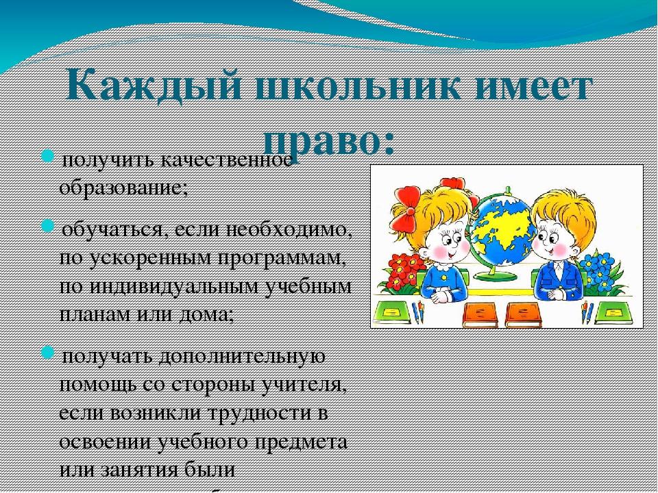 Каждый школьник имеет право: получить качественное образование; обучаться, ес...