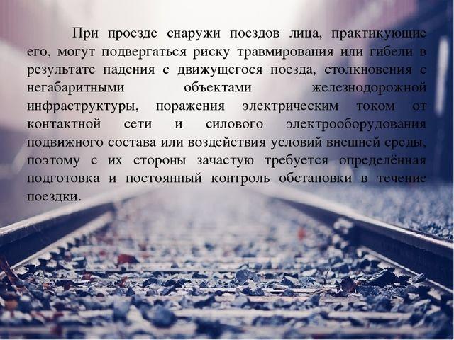 При проезде снаружи поездов лица, практикующие его, могут подвергаться риск...