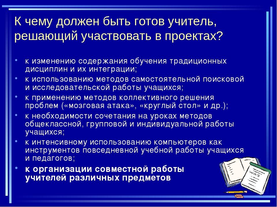 К чему должен быть готов учитель, решающий участвовать в проектах? к изменени...