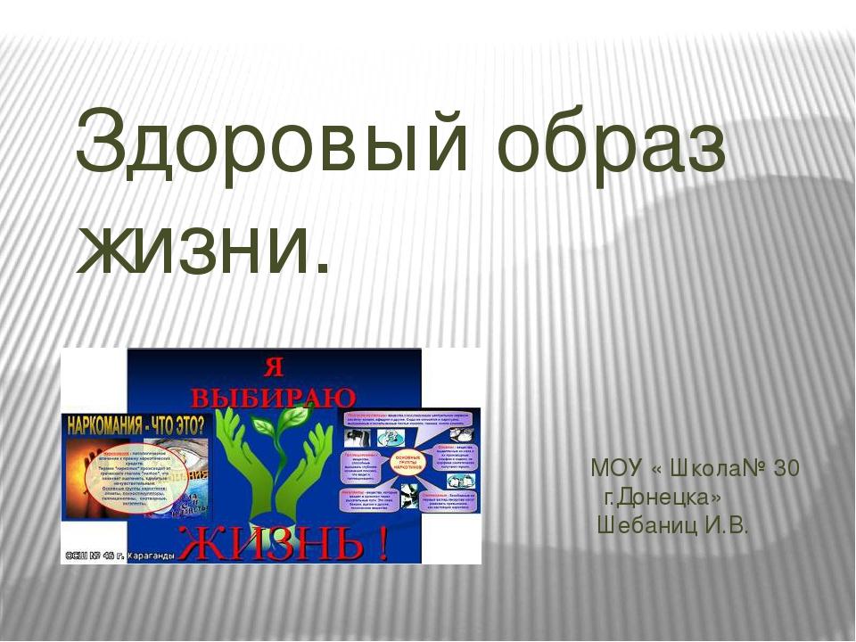 Здоровый образ жизни. МОУ « Школа№ 30 г.Донецка» Шебаниц И.В.