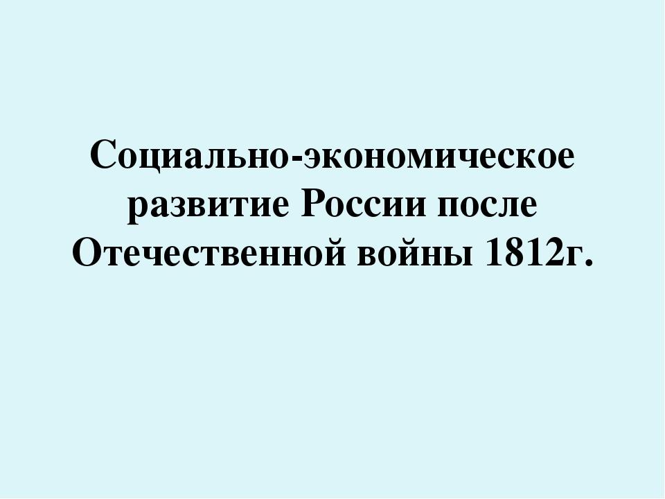 Конспект урока по истории Социально экономическое развитие России  слайда 1 Социально экономическое развитие России после Отечественной войны 1812г