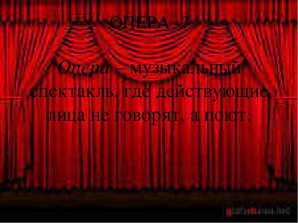 ОПЕРА -? Опера – музыкальный спектакль, где действующие лица не говорят, а по...