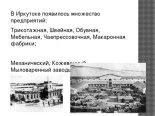 В Иркутске появилось множество предприятий: Трикотажная, Швейная, Обувная, Ме