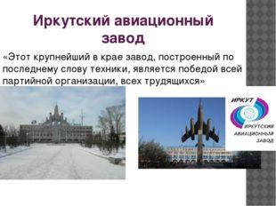 Иркутский авиационный завод «Этот крупнейший в крае завод, построенный по пос