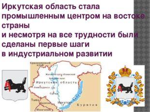 Иркутская область стала промышленным центром на востоке страны и несмотря на